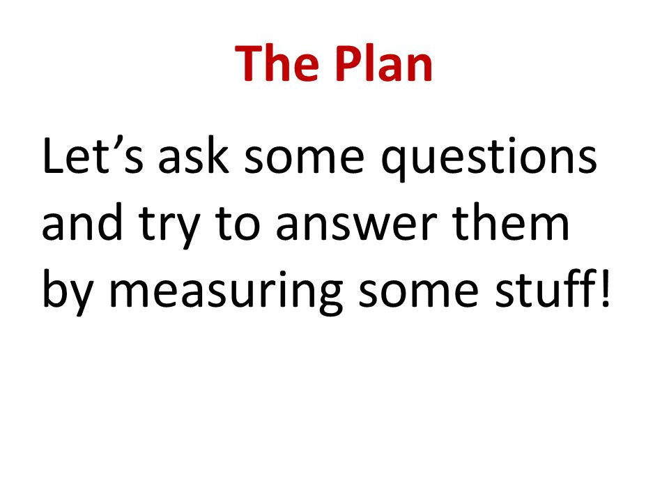 The Plan Let's ask some questions and try to answer them by measuring some stuff!