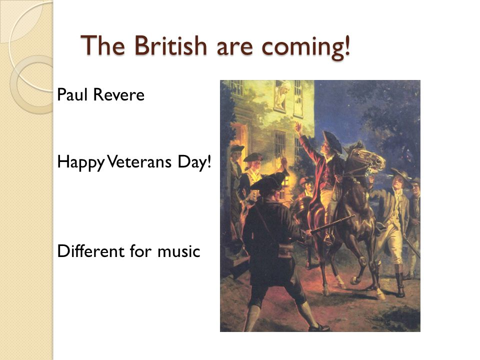 The British are coming! Paul Revere Happy Veterans Day! Different for music