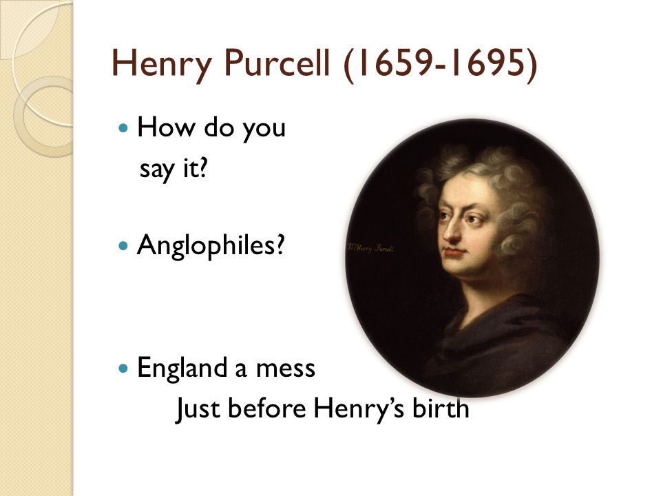 Henry Purcell (1659-1695) How do you say it? Anglophiles? England a mess Just before Henry's birth