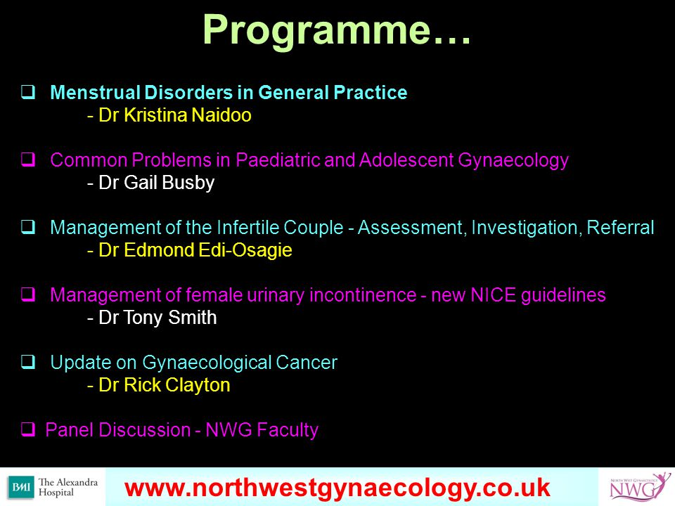 www.northwestgynaecology.co.uk Programme…  Menstrual Disorders in General Practice - Dr Kristina Naidoo  Common Problems in Paediatric and Adolescent Gynaecology - Dr Gail Busby  Management of the Infertile Couple - Assessment, Investigation, Referral - Dr Edmond Edi-Osagie  Management of female urinary incontinence - new NICE guidelines - Dr Tony Smith  Update on Gynaecological Cancer - Dr Rick Clayton  Panel Discussion - NWG Faculty