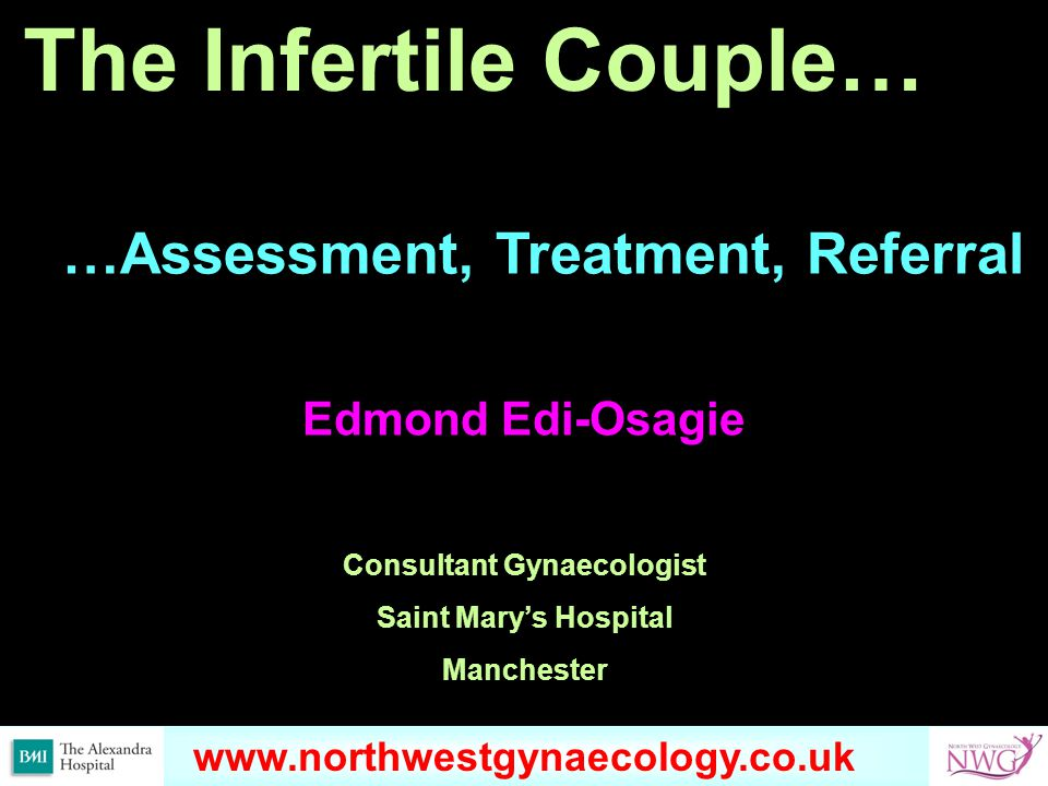 www.omondihealthcare.com The Infertile Couple… Edmond Edi-Osagie Consultant Gynaecologist Saint Mary's Hospital Manchester …Assessment, Treatment, Referral www.northwestgynaecology.co.uk