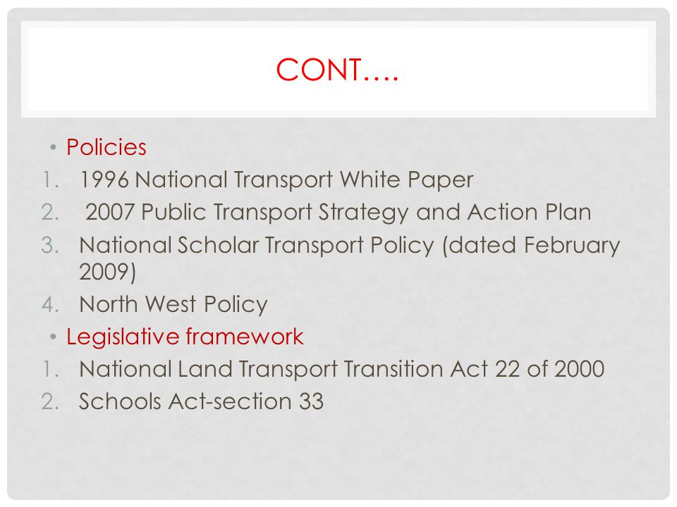 CONT…. Policies 1.1996 National Transport White Paper 2. 2007 Public Transport Strategy and Action Plan 3.National Scholar Transport Policy (dated Feb