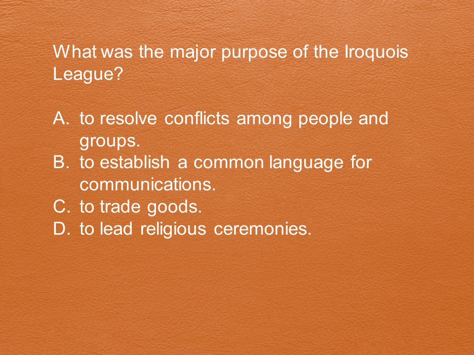 What was the major purpose of the Iroquois League? A.to resolve conflicts among people and groups. B.to establish a common language for communications