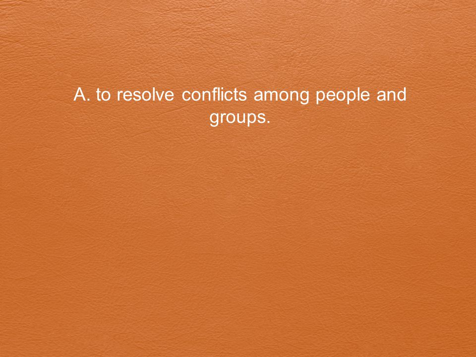 A. to resolve conflicts among people and groups.
