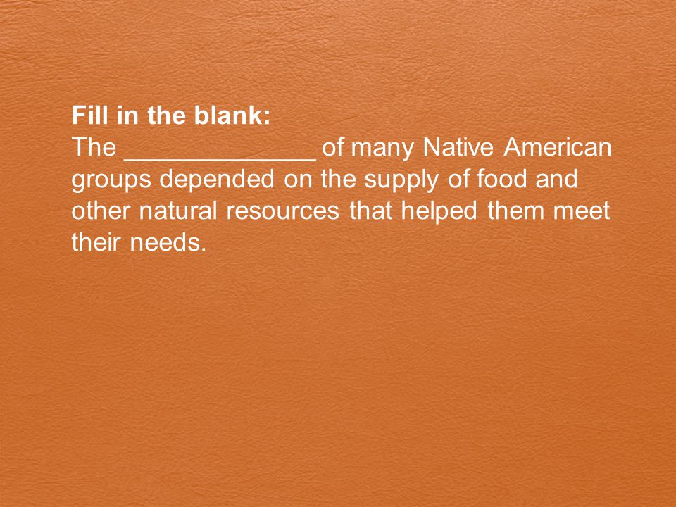 Fill in the blank: The _____________ of many Native American groups depended on the supply of food and other natural resources that helped them meet t