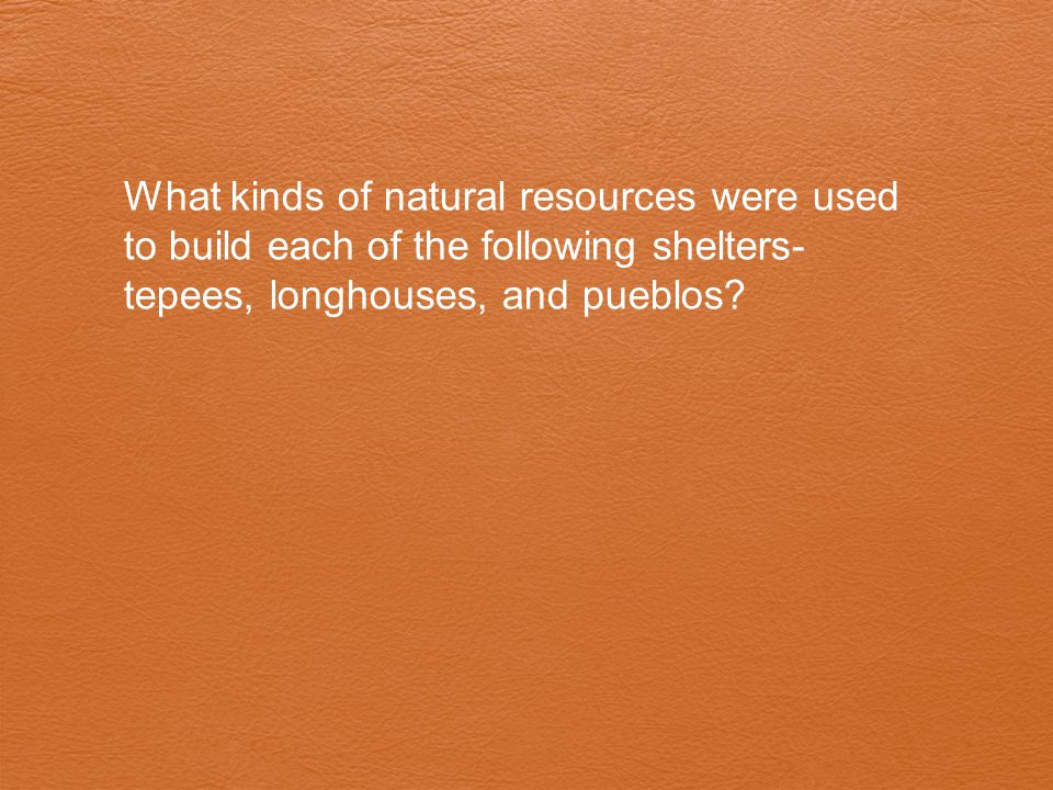 What kinds of natural resources were used to build each of the following shelters- tepees, longhouses, and pueblos?