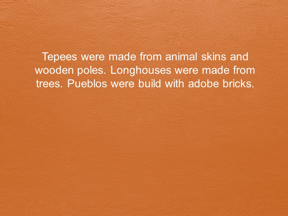 Tepees were made from animal skins and wooden poles. Longhouses were made from trees. Pueblos were build with adobe bricks.