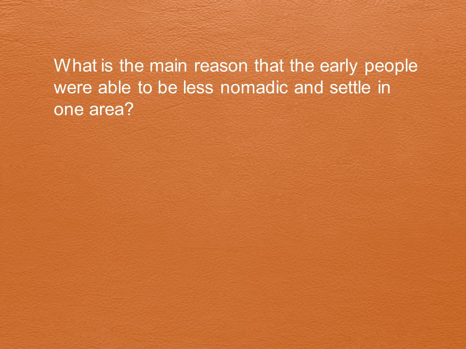 What is the main reason that the early people were able to be less nomadic and settle in one area?