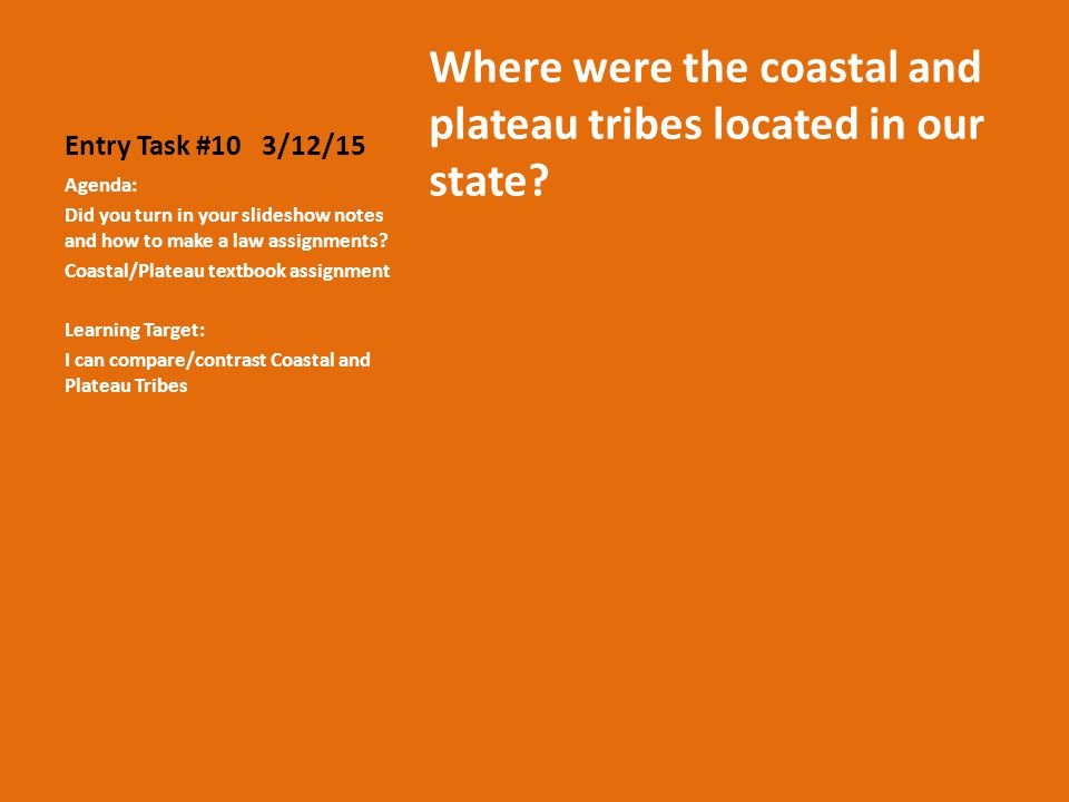 Entry Task #10 3/12/15 Where were the coastal and plateau tribes located in our state.