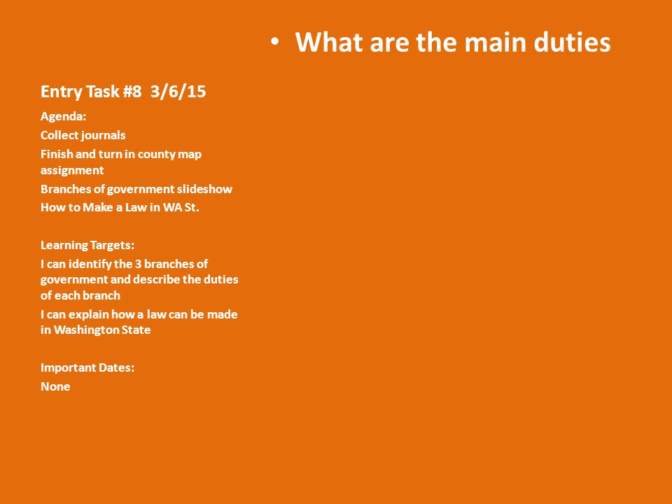 Entry Task #8 3/6/15 What are the main duties Agenda: Collect journals Finish and turn in county map assignment Branches of government slideshow How to Make a Law in WA St.