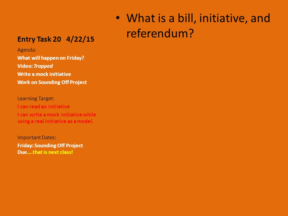 Entry Task 20 4/22/15 What is a bill, initiative, and referendum.