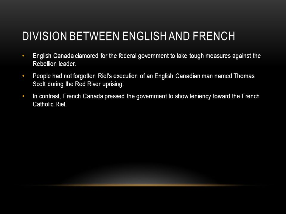 DIVISION BETWEEN ENGLISH AND FRENCH English Canada clamored for the federal government to take tough measures against the Rebellion leader. People had