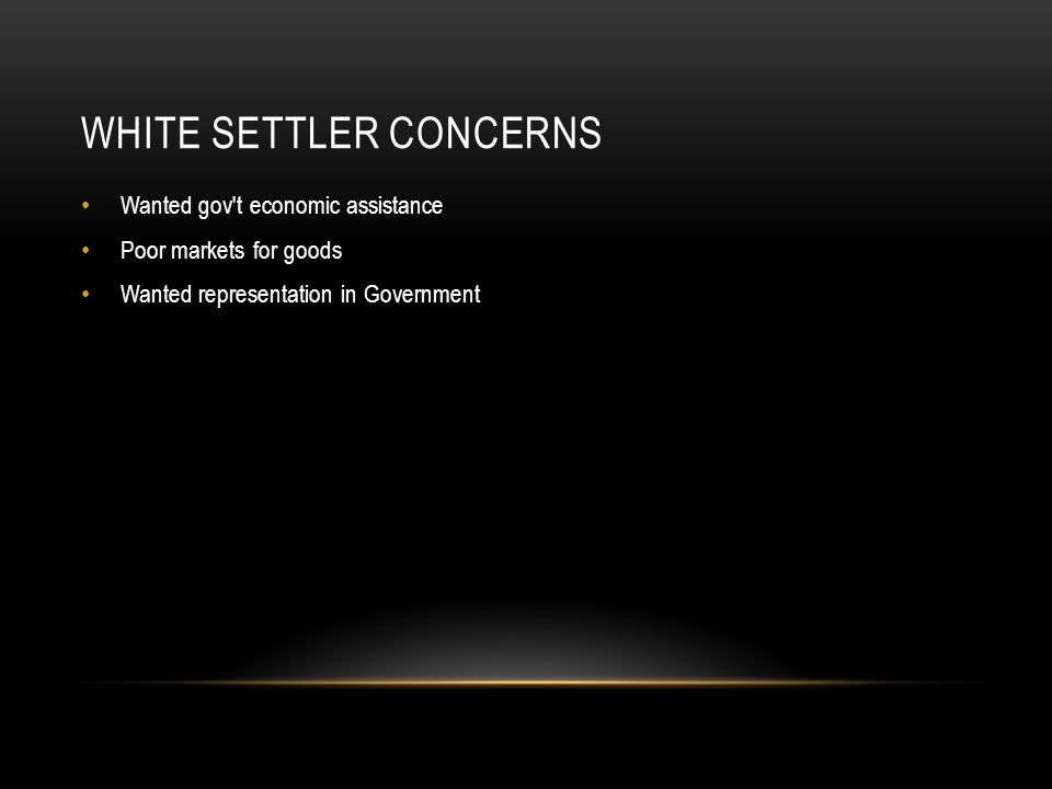 WHITE SETTLER CONCERNS Wanted gov't economic assistance Poor markets for goods Wanted representation in Government