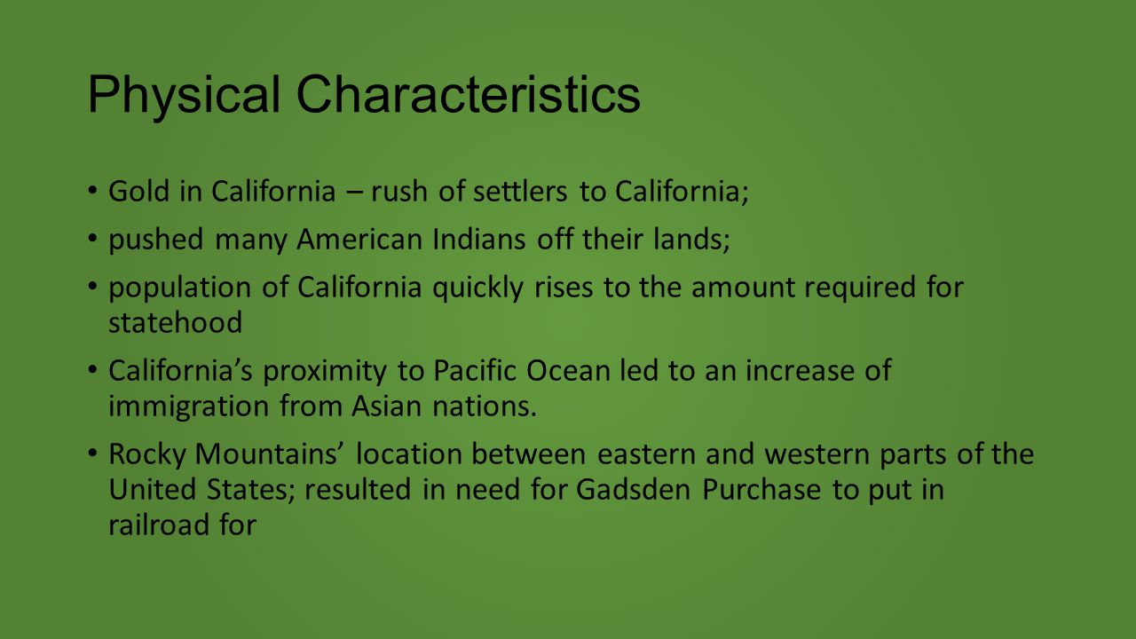 Physical Characteristics Gold in California – rush of settlers to California; pushed many American Indians off their lands; population of California quickly rises to the amount required for statehood California's proximity to Pacific Ocean led to an increase of immigration from Asian nations.