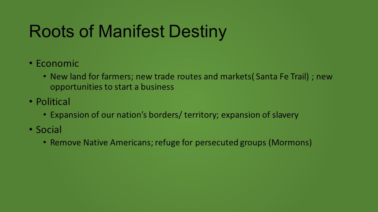 Roots of Manifest Destiny Economic New land for farmers; new trade routes and markets( Santa Fe Trail) ; new opportunities to start a business Political Expansion of our nation's borders/ territory; expansion of slavery Social Remove Native Americans; refuge for persecuted groups (Mormons)