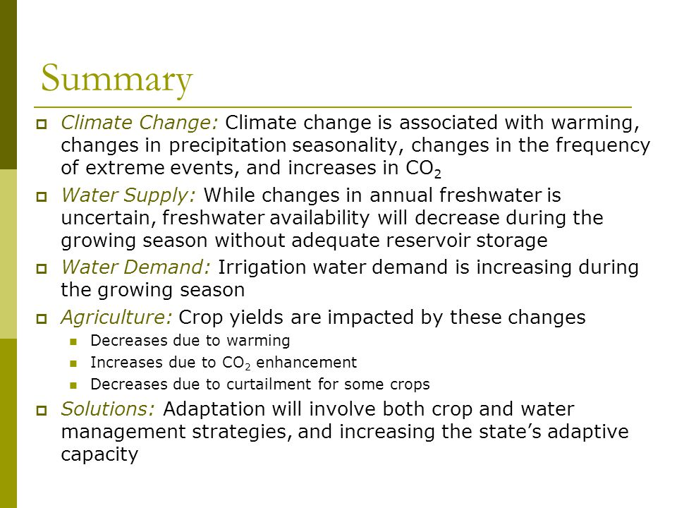 Summary  Climate Change: Climate change is associated with warming, changes in precipitation seasonality, changes in the frequency of extreme events, and increases in CO 2  Water Supply: While changes in annual freshwater is uncertain, freshwater availability will decrease during the growing season without adequate reservoir storage  Water Demand: Irrigation water demand is increasing during the growing season  Agriculture: Crop yields are impacted by these changes Decreases due to warming Increases due to CO 2 enhancement Decreases due to curtailment for some crops  Solutions: Adaptation will involve both crop and water management strategies, and increasing the state's adaptive capacity