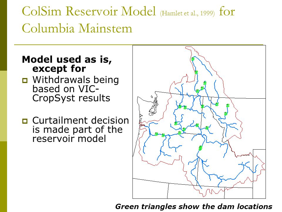 ColSim Reservoir Model (Hamlet et al., 1999) for Columbia Mainstem Model used as is, except for  Withdrawals being based on VIC- CropSyst results  Curtailment decision is made part of the reservoir model Green triangles show the dam locations