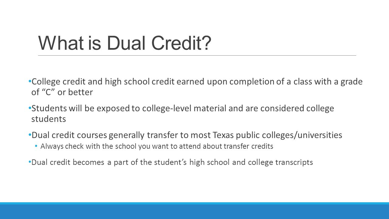 "What is Dual Credit? College credit and high school credit earned upon completion of a class with a grade of ""C"" or better Students will be exposed to"