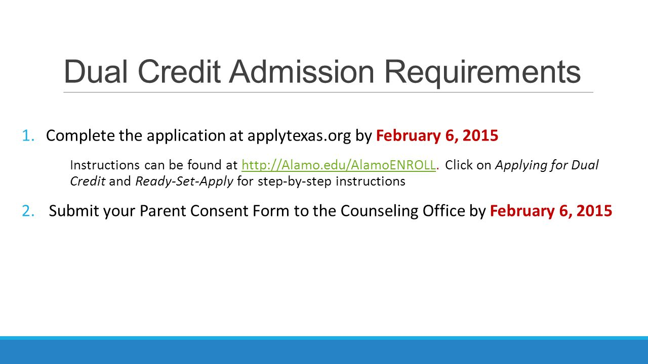 Dual Credit Admission Requirements 1.Complete the application at applytexas.org by February 6, 2015 Instructions can be found at http://Alamo.edu/AlamoENROLL.