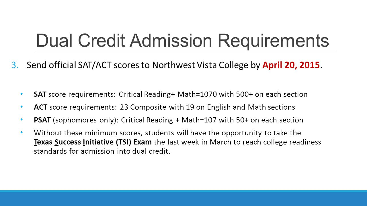 Dual Credit Admission Requirements 3.Send official SAT/ACT scores to Northwest Vista College by April 20, 2015.