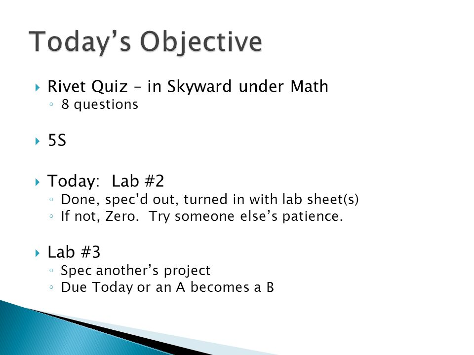  Rivet Quiz – in Skyward under Math ◦ 8 questions  5S  Today: Lab #2 ◦ Done, spec'd out, turned in with lab sheet(s) ◦ If not, Zero.