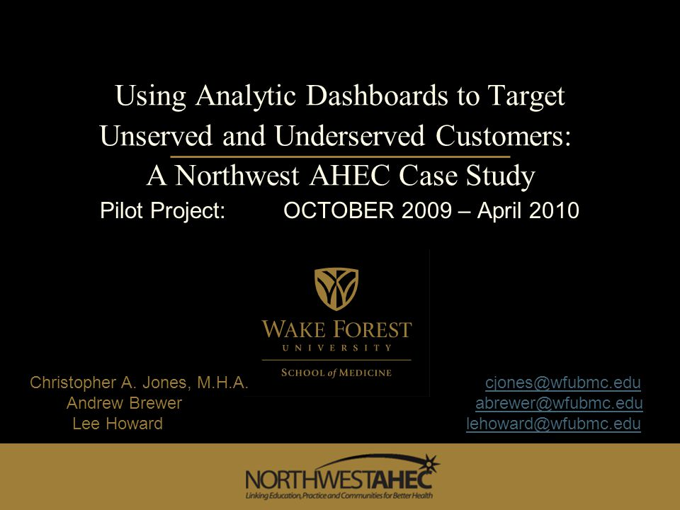 Using Analytic Dashboards to Target Unserved and Underserved Customers: A Northwest AHEC Case Study Pilot Project: OCTOBER 2009 – April 2010 Christopher A.