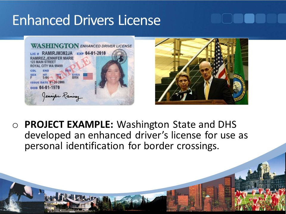 Enhanced Drivers License o PROJECT EXAMPLE: Washington State and DHS developed an enhanced driver's license for use as personal identification for border crossings.