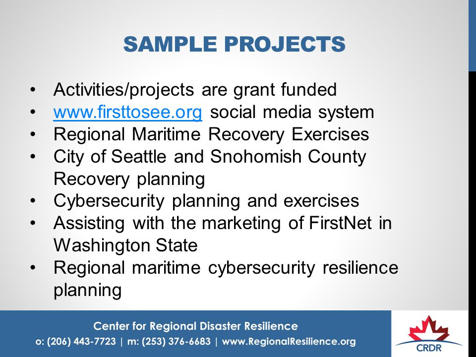 SAMPLE PROJECTS Activities/projects are grant funded www.firsttosee.org social media systemwww.firsttosee.org Regional Maritime Recovery Exercises City of Seattle and Snohomish County Recovery planning Cybersecurity planning and exercises Assisting with the marketing of FirstNet in Washington State Regional maritime cybersecurity resilience planning