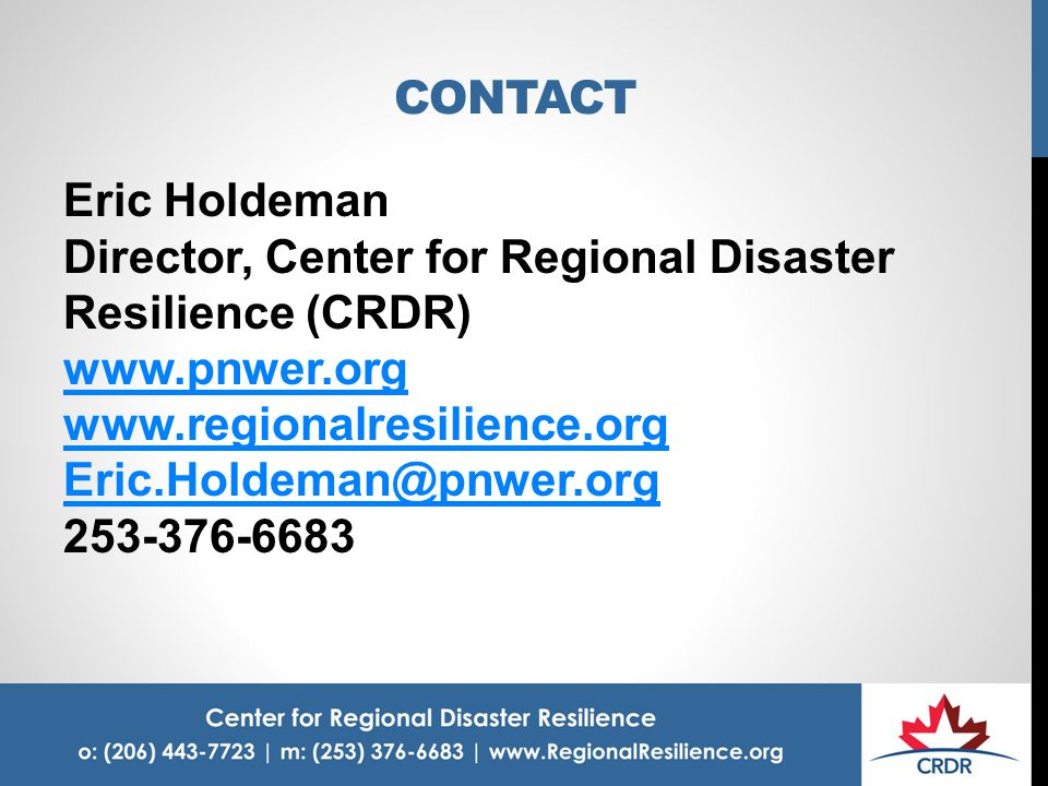 CONTACT Eric Holdeman Director, Center for Regional Disaster Resilience (CRDR) www.pnwer.org www.regionalresilience.org Eric.Holdeman@pnwer.org 253-376-6683