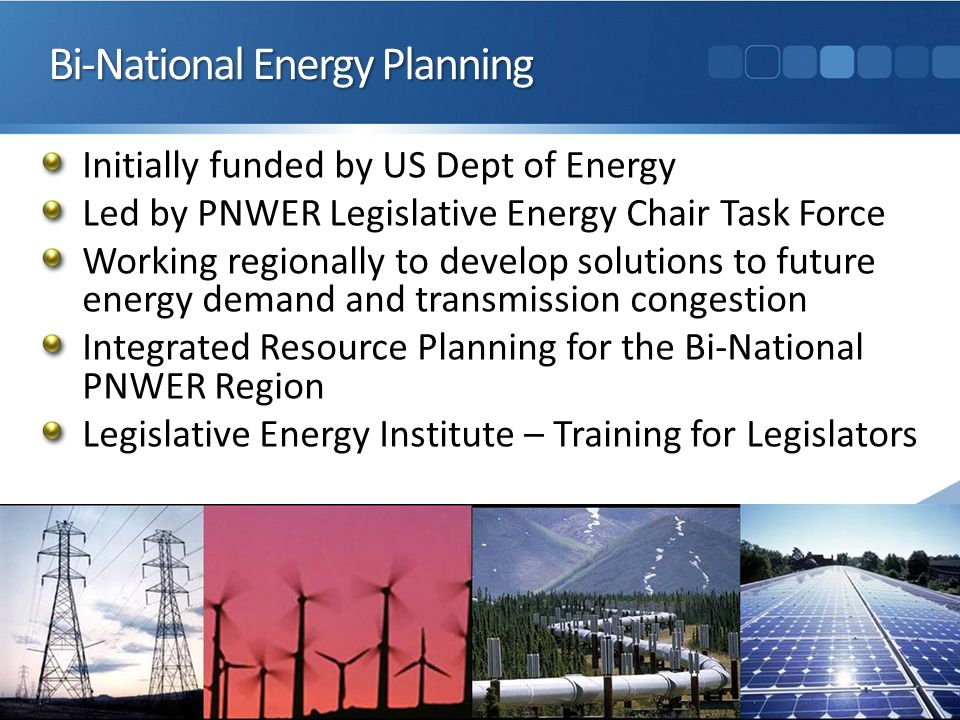 Bi-National Energy Planning Initially funded by US Dept of Energy Led by PNWER Legislative Energy Chair Task Force Working regionally to develop solutions to future energy demand and transmission congestion Integrated Resource Planning for the Bi-National PNWER Region Legislative Energy Institute – Training for Legislators