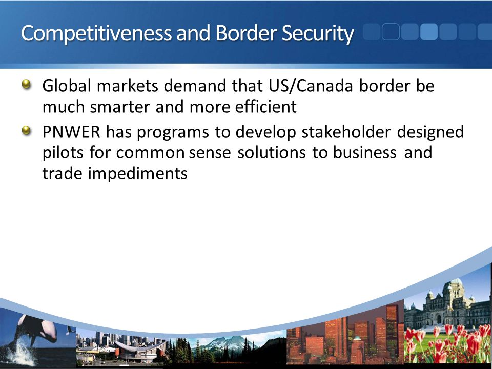 Competitiveness and Border Security Global markets demand that US/Canada border be much smarter and more efficient PNWER has programs to develop stakeholder designed pilots for common sense solutions to business and trade impediments