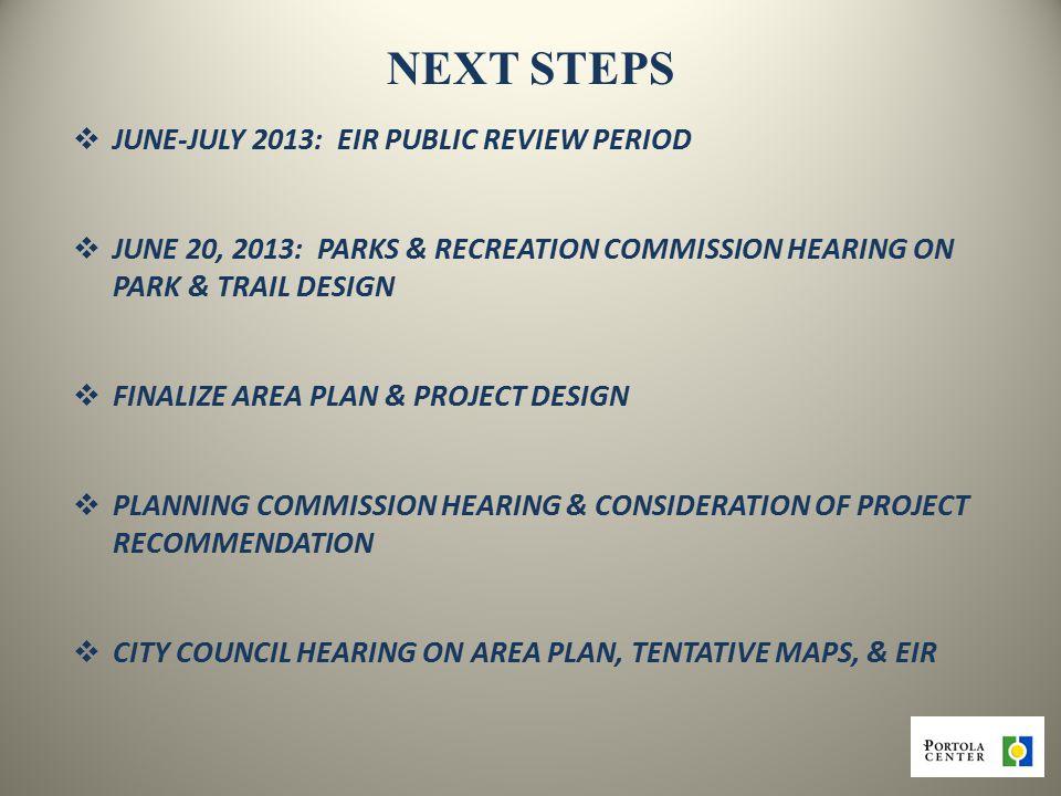 NEXT STEPS  JUNE-JULY 2013: EIR PUBLIC REVIEW PERIOD  JUNE 20, 2013: PARKS & RECREATION COMMISSION HEARING ON PARK & TRAIL DESIGN  FINALIZE AREA PLAN & PROJECT DESIGN  PLANNING COMMISSION HEARING & CONSIDERATION OF PROJECT RECOMMENDATION  CITY COUNCIL HEARING ON AREA PLAN, TENTATIVE MAPS, & EIR