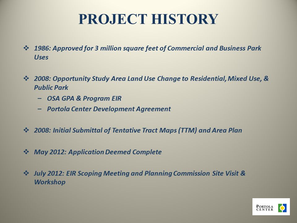 4 PROJECT HISTORY  1986:Approved for 3 million square feet of Commercial and Business Park Uses  2008:Opportunity Study Area Land Use Change to Residential, Mixed Use, & Public Park –OSA GPA & Program EIR –Portola Center Development Agreement  2008: Initial Submittal of Tentative Tract Maps (TTM) and Area Plan  May 2012: Application Deemed Complete  July 2012: EIR Scoping Meeting and Planning Commission Site Visit & Workshop