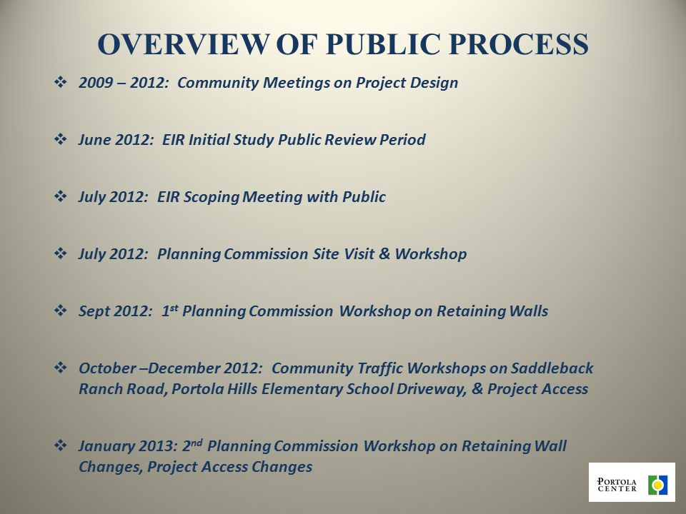 OVERVIEW OF PUBLIC PROCESS  2009 – 2012: Community Meetings on Project Design  June 2012: EIR Initial Study Public Review Period  July 2012: EIR Scoping Meeting with Public  July 2012: Planning Commission Site Visit & Workshop  Sept 2012: 1 st Planning Commission Workshop on Retaining Walls  October –December 2012: Community Traffic Workshops on Saddleback Ranch Road, Portola Hills Elementary School Driveway, & Project Access  January 2013: 2 nd Planning Commission Workshop on Retaining Wall Changes, Project Access Changes