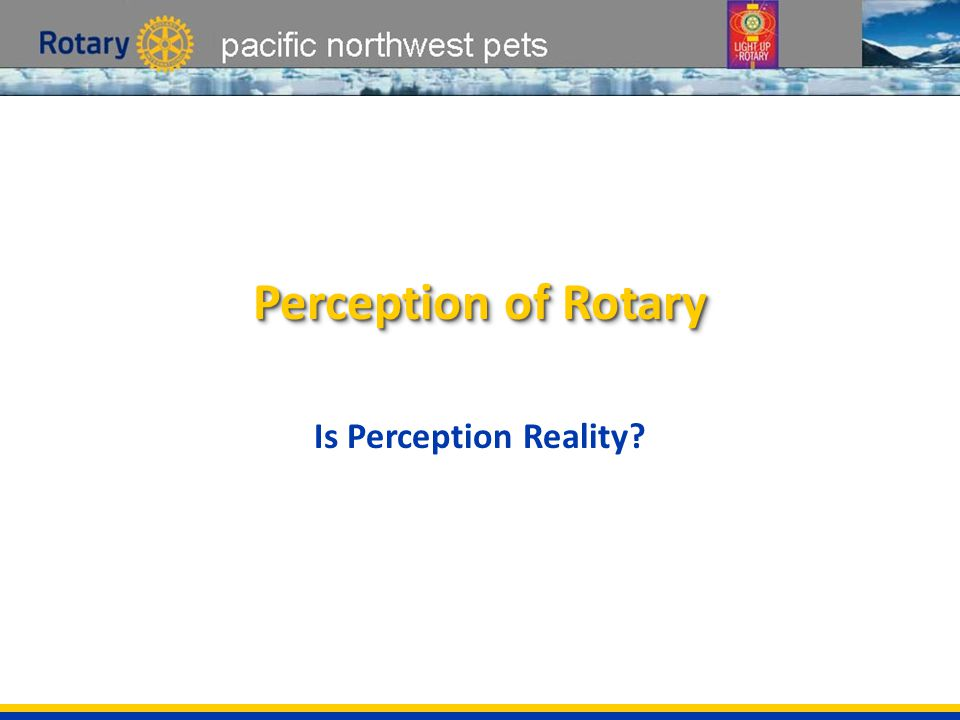 pacific northwest pets Perception of Rotary Is Perception Reality