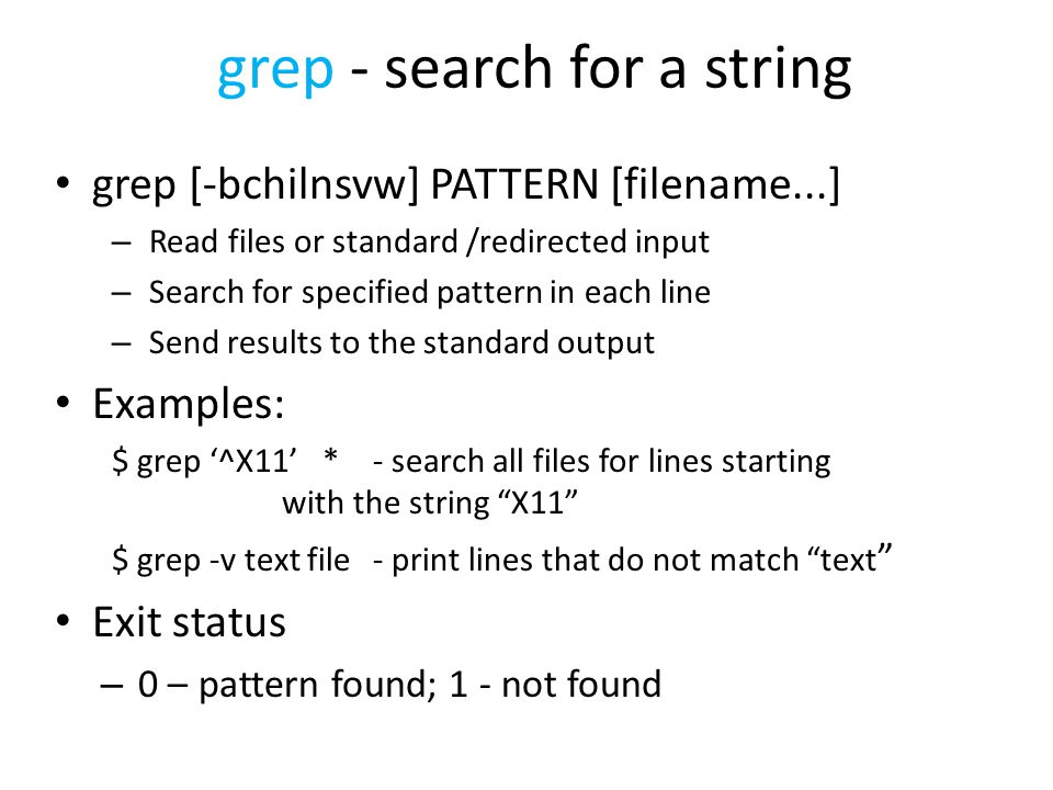 grep - search for a string grep [-bchilnsvw] PATTERN [filename...] – Read files or standard /redirected input – Search for specified pattern in each line – Send results to the standard output Examples: $ grep '^X11' *- search all files for lines starting with the string X11 $ grep -v text file - print lines that do not match text Exit status – 0 – pattern found; 1 - not found