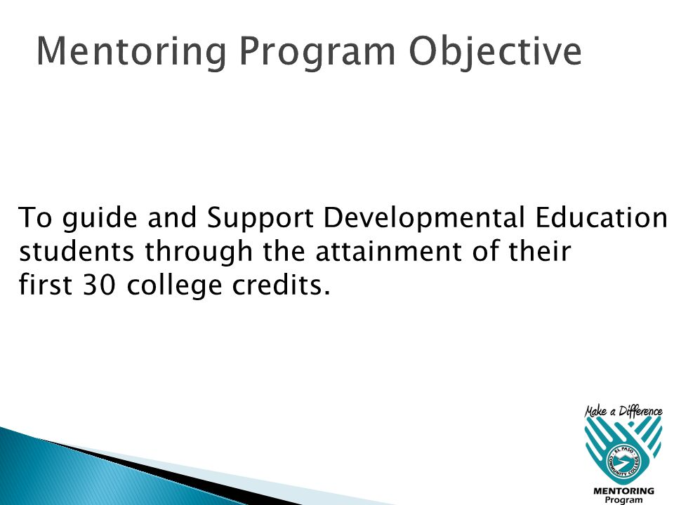 To guide and Support Developmental Education students through the attainment of their first 30 college credits.