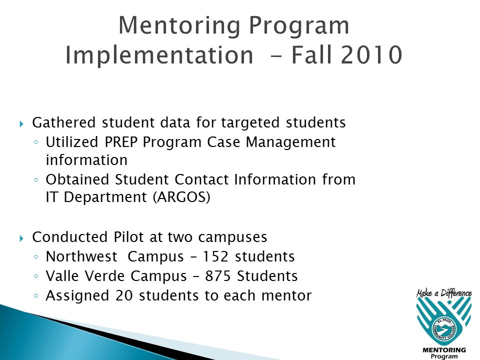 Gathered student data for targeted students ◦ Utilized PREP Program Case Management information ◦ Obtained Student Contact Information from IT Department (ARGOS)  Conducted Pilot at two campuses ◦ Northwest Campus – 152 students ◦ Valle Verde Campus – 875 Students ◦ Assigned 20 students to each mentor