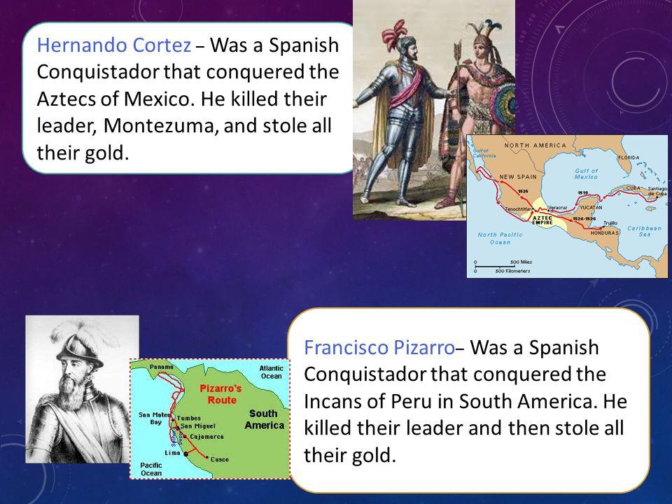 Hernando Cortez – Was a Spanish Conquistador that conquered the Aztecs of Mexico.