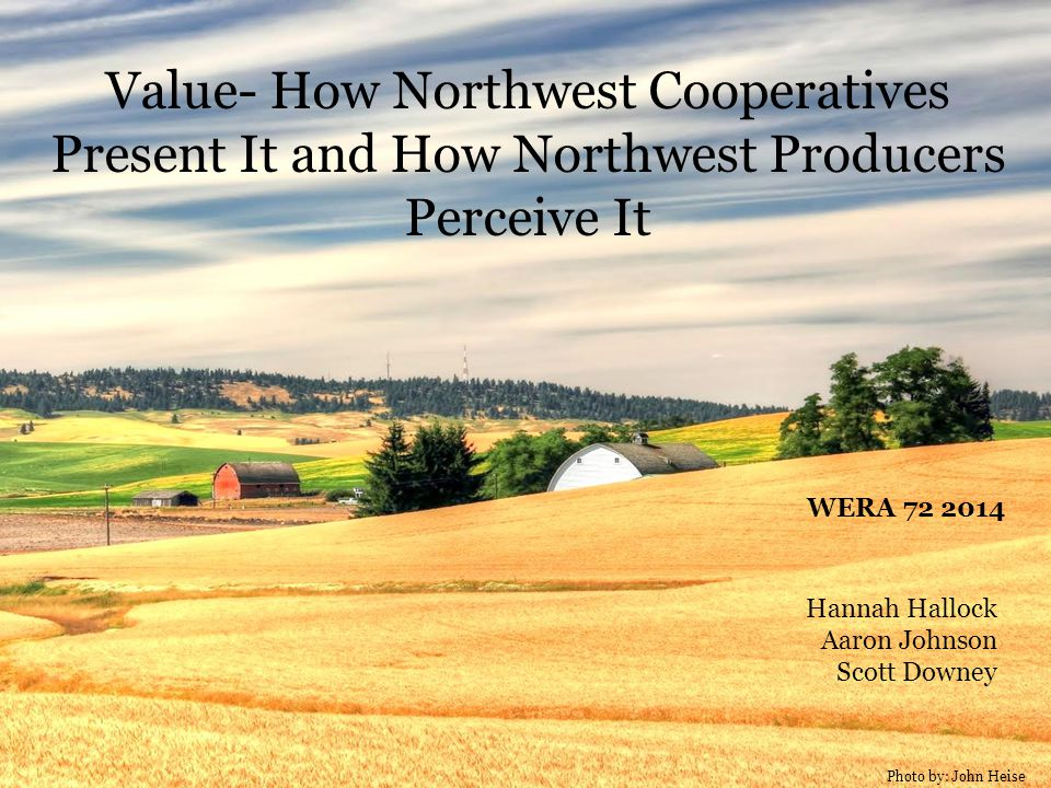 Photo by: John Heise Value- How Northwest Cooperatives Present It and How Northwest Producers Perceive It Hannah Hallock Aaron Johnson Scott Downey WERA 72 2014