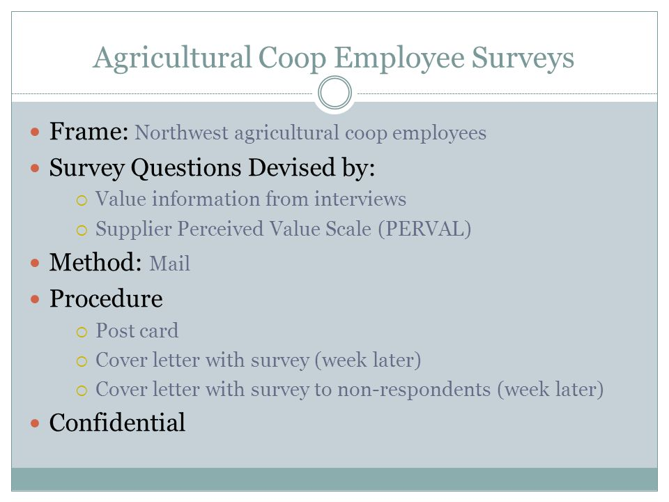 Agricultural Coop Employee Surveys Frame: Northwest agricultural coop employees Survey Questions Devised by:  Value information from interviews  Supplier Perceived Value Scale (PERVAL) Method: Mail Procedure  Post card  Cover letter with survey (week later)  Cover letter with survey to non-respondents (week later) Confidential