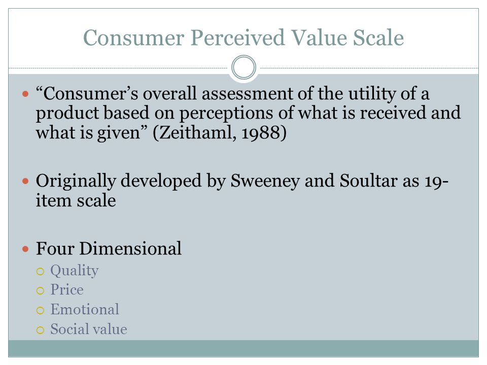 Consumer Perceived Value Scale Consumer's overall assessment of the utility of a product based on perceptions of what is received and what is given (Zeithaml, 1988) Originally developed by Sweeney and Soultar as 19- item scale Four Dimensional  Quality  Price  Emotional  Social value