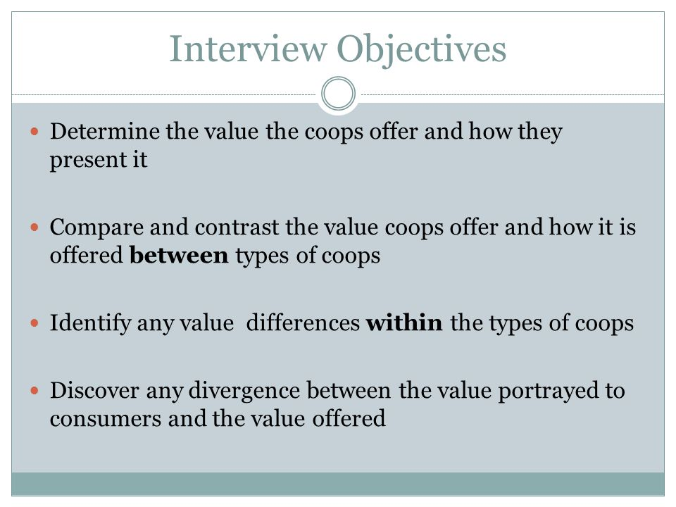 Interview Objectives Determine the value the coops offer and how they present it Compare and contrast the value coops offer and how it is offered between types of coops Identify any value differences within the types of coops Discover any divergence between the value portrayed to consumers and the value offered