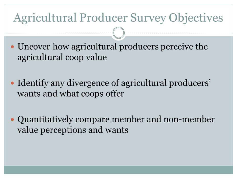 Agricultural Producer Survey Objectives Uncover how agricultural producers perceive the agricultural coop value Identify any divergence of agricultural producers' wants and what coops offer Quantitatively compare member and non-member value perceptions and wants