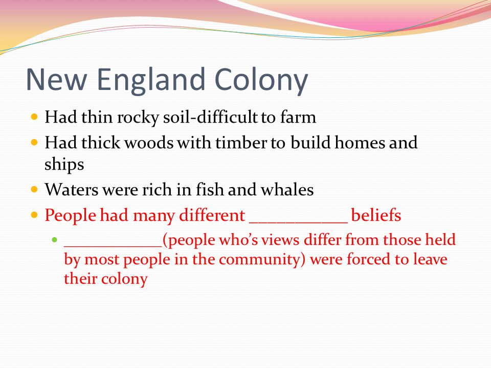 New England Colony Had thin rocky soil-difficult to farm Had thick woods with timber to build homes and ships Waters were rich in fish and whales People had many different ___________ beliefs ____________(people who's views differ from those held by most people in the community) were forced to leave their colony
