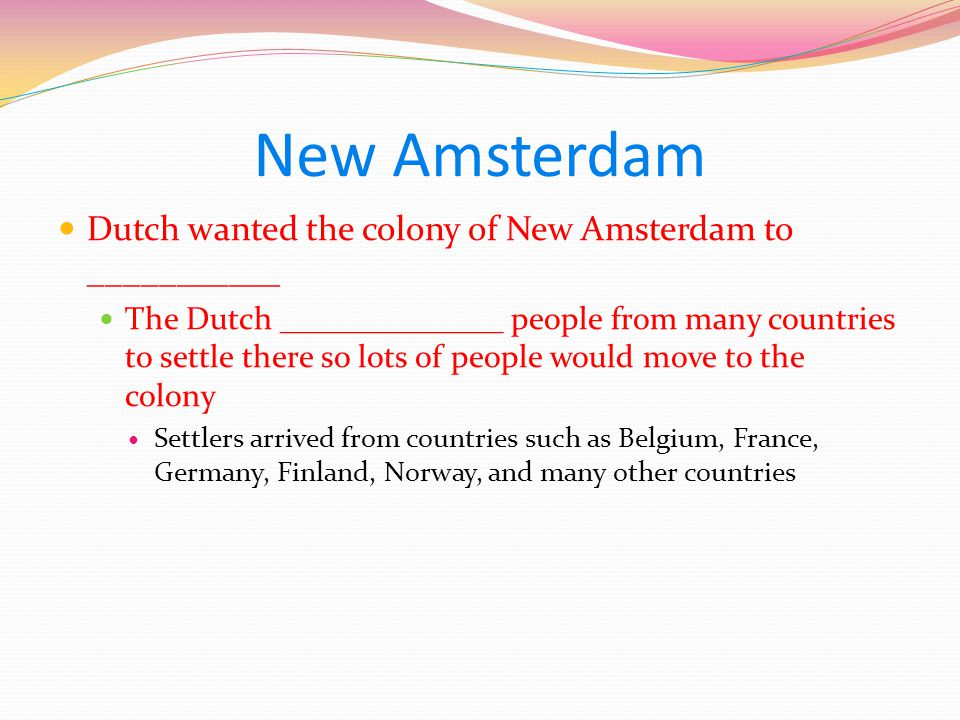 New Amsterdam Dutch wanted the colony of New Amsterdam to ___________ The Dutch ______________ people from many countries to settle there so lots of people would move to the colony Settlers arrived from countries such as Belgium, France, Germany, Finland, Norway, and many other countries