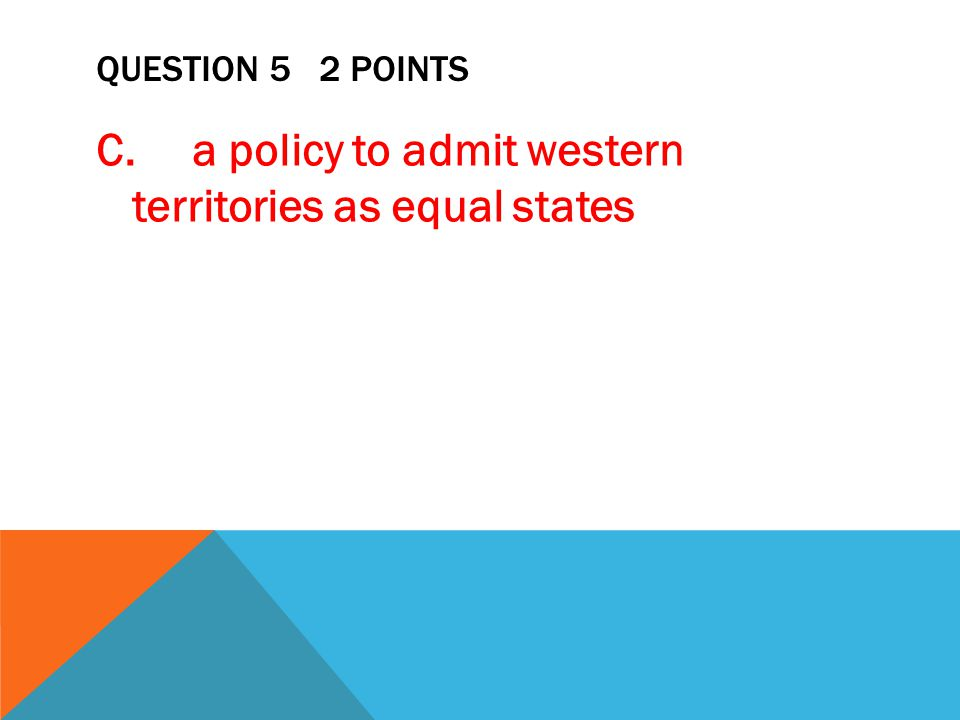 QUESTION 5 2 POINTS C. a policy to admit western territories as equal states