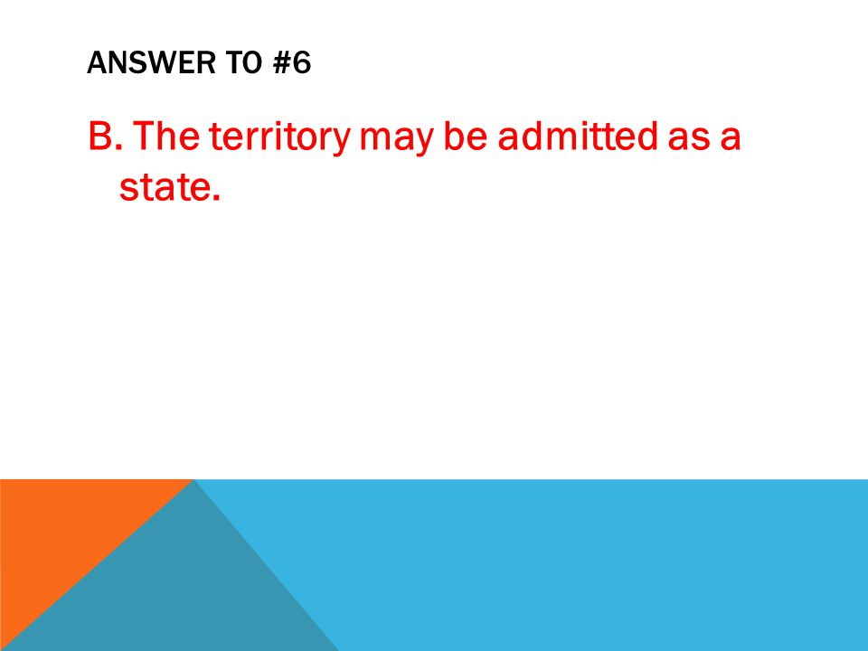 ANSWER TO #6 B. The territory may be admitted as a state.