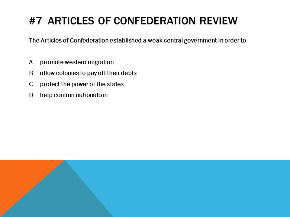 #7 ARTICLES OF CONFEDERATION REVIEW The Articles of Confederation established a weak central government in order to — Apromote western migration Ballow colonies to pay off their debts Cprotect the power of the states Dhelp contain nationalism