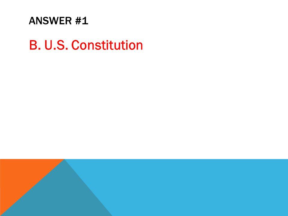 ANSWER #1 B. U.S. Constitution